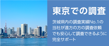 【東京での調査】CLICK茨城県内の調査実績No.1の当社が 遠方の方の調査依頼でも 安心して調査できるように 完全サポート